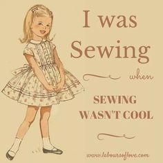 Yes I was sewing when it wasn't cool