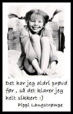 """""""Ihave never tried that before - so of cores i can do it"""" - Pippi Langstømpe"""