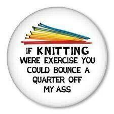 Knitting - crude but true! ;-)