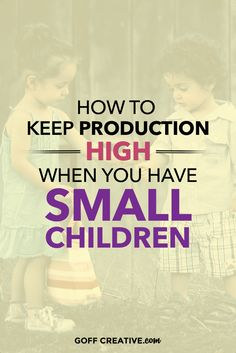 How to Keep Production High When You Have Small Children. #mompreneur #business