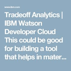 Tradeoff Analytics | IBM Watson Developer Cloud This could be good for building a tool that helps in material design- it could suggest appropriate materials based on your criteria.