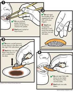 Using your fingers, not chopsticks, dip fish side down into plain soy sauce (not mixed with wasabi) to keep the rice from falling apart. The key is to taste the fresh fish and vinegar sushi rice, not a mouth full of wasabi. It is pre-seasoned into the sushi for a reason. Some of the world's best sushi chefs will scoff at you for asking for extra ginger, wasabi, soy sauce, or spicy mayo. Please, don't eat sushi like an ignorant American.