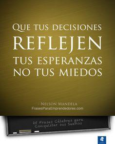 Que tus decisiones reflejen tus esperanzas, no tus miedos. Nelson Mandela