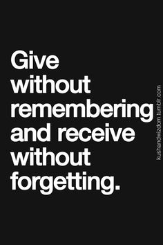 Give without remembering and receive without forgetting.