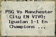 http://tecnoautos.com/wp-content/uploads/imagenes/tendencias/thumbs/psg-vs-manchester-city-en-vivo-igualan-11-en-champions.jpg PSG. PSG vs Manchester City EN VIVO: igualan 1-1 en Champions ..., Enlaces, Imágenes, Videos y Tweets - http://tecnoautos.com/actualidad/psg-psg-vs-manchester-city-en-vivo-igualan-11-en-champions/