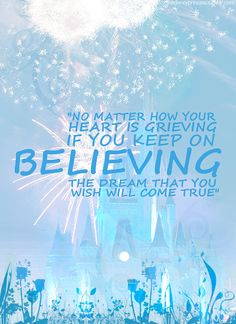 """No matter how your heart is grieving if you keep on BELIEVING this dream that you wish will come true."""