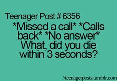 This pertains to everyone, but seriously I just missed your call, called you back and you don't answer?