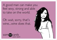 A good man can make you feel sexy, strong and able to take on the world. Oh wait, sorry, that's wine....wine does that.