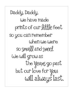 Daddy, Daddy, we have made prints of our little feet so you can remember when we were so small and sweet.  We will grow as the years go past, but our love for you will always last.