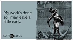 Funny Workplace Ecard: My works done so I may leave a little early.