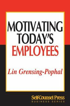 Motivating Today's Employees (Business Series) by Lin Grensing-Pophal. $9.99. 208 pages. Publisher: Self-Counsel Press; 2 edition (April 15, 2012)