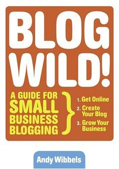 Blogwild!: A Guide for Small Business Blogging by Andy Wibbels