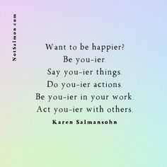 Want To Be Happier? Be You-ier Poetry Quotes, Wisdom Quotes, Life Quotes, Quotes Quotes, Self Happiness Quotes, Happiness Book, Happy Quotes, Best Quotes, Karen Salmansohn
