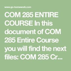 COM 285 ENTIRE COURSE In this document of COM 285 Entire Course you will find the next files:  COM 285 Cross Cultural Communication.doc COM 285 FINAL EXAM A. DONE.pdf COM 285 FINAL EXAM B. DONE.pdf COM 285 Individual Assignment Audience Analysis.doc COM 285 Individual Business Communication Trends.doc COM 285 Individual Business Writing Portfolio.doc COM 285 Learning Team Charter Analysis.doc COM 285 Week 5 Individual Assignment Employee Privacy Report.doc  $79.99 – Purchase