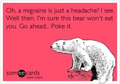 Oh, a migraine is just a headache? I see. Well then, I'm sure this bear won't eat you. Go ahead... Poke it.