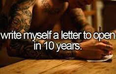 Write myself a letter to open in 10 years.