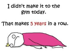 I didn't make it to the gym today// Hoy tampoco fui al gimansio...ya van 5 años seguidos!