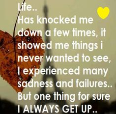 When life knocks you down  you have two choices stay down  or get up.