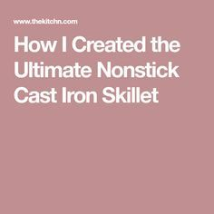 How I Created the Ultimate Nonstick Cast Iron Skillet