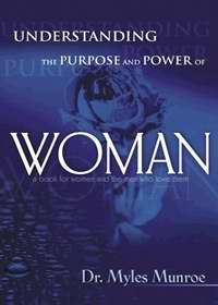 UNDERSTANDING THE PURPOSE & POWER OF WOMAN by Dr. Myles Munroe, Whitaker House. New skills to meet today's challenges that women face.