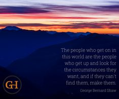"""= """"The people who get on in this world are the people who get up and look for the circumstances they want, and if they can't find them, make them. George Bernard Shaw, Wednesday Wisdom, Social Media Content, Canning, World, People, Movie Posters, Film Poster, The World"""