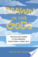 Drawn to the gods : religion and humor in The Simpsons, South Park, and Family Guy / David Feltmate