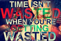 Time isn't wasted when you're getting wasted. Ha true that! Now let's get wasted.