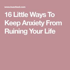 16 Little Ways To Keep Anxiety From Ruining Your Life