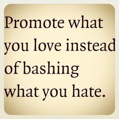 """Thats a good moto if Ive ever heard one! :) """"Promote what you love instead of bashing what you hate"""""""