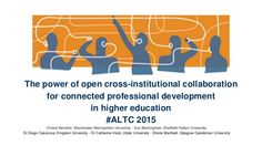 Presentation at #ALTC 2015 The power of open cross-institutional collaboration for connected professional development in higher education.