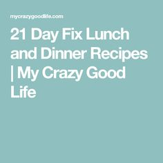 21 Day Fix Lunch and Dinner Recipes | My Crazy Good Life