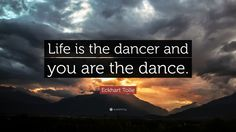 """Eckhart Tolle Quote: """"Life is the dancer and you are the dance ..."""