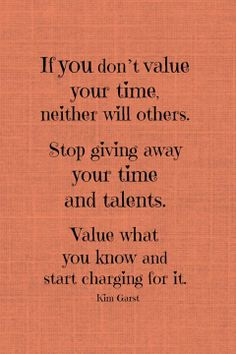 If you don't value your time neither will others...