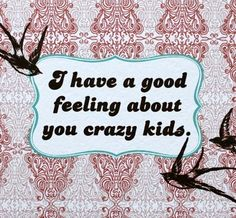 i have a good feeling about you crazy kids. $4.00, via Etsy.