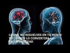 ... Todo lo que no resuelves en tu mente, tu cuerpo lo convertirá en enfermedad.