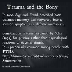 The unexplained physical symptoms which often accompany trauma include chronic pain, chronic fatigue and video - what is the link to PTSD and DID , read the blog http://traumaanddissociation.wordpress.com/2014/06/30/chronic-pain-caused-by-trauma/ note info http://dissociative-identity-disorder.net/wiki/Somatization