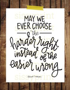 sissyprint: May we ever choose the harder right. Lds Quotes, Great Quotes, Quotes To Live By, Inspirational Quotes, Activity Day Girls, Activity Days, Church Quotes, General Conference, Inspire Me