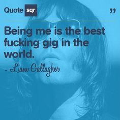 Being me is the best fucking gig in the world. - Liam Gallagher #quotesqr #quotes #celebrityquotes