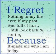 I believe this and try to live it every day.  You are a sum of all the things that happened to you, good and bad.  I don't regret any of them, because I don't regret who I've become.