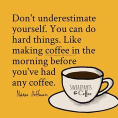 Don't underestimate yourself. You can do hard things. Like making coffee in the morning before you've had any coffee.