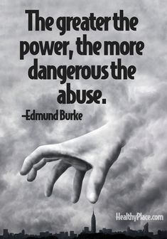 Quote on abuse: The greater the power, the more dangerous the abuse.   www.HealthyPlace.com