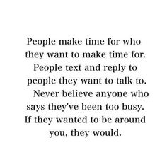 People make time for who they want to make time for. People text and reply to people they want to talk to. Never beleive anyone who says they're too busy. If they wanted to be around you, they would.