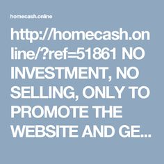 http://homecash.online/?ref=51861  NO INVESTMENT, NO SELLING, ONLY TO PROMOTE THE WEBSITE AND GENERATE TRAFFIC AND EARN, PLS CLICK THE LINK TO CHECK THE DETAILS