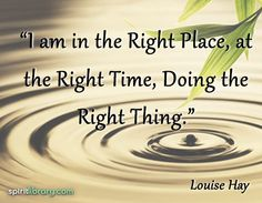 I Am at the Right Place, at the Right Time, doing the Right Thing!
