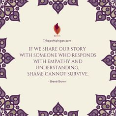 If we share our story with someone who responds with empathy and understanding, shame cannot survivor. - Brene Brown // TrihopeMichigan.com