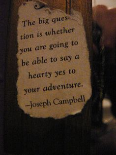 joseph campbell - the big question is whether you are going to be able to say a hearty yes to your adventure.