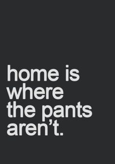 home is where the pants aren't