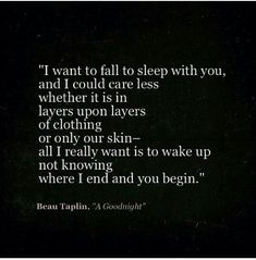 """""""I want to fall asleep with you, and I could care less whether it is in layers upon layers of clothing or only our skin-- all I really want is to wake up not knowing where I end and you begin."""" Beau Taplin, """"A Goodnight"""" love quotes"""