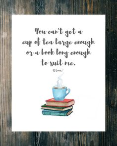 """You can't get a cup of tea large enough or a book long enough to suit me."" CS Lewis   This digital art print bears one of his famous quotes, embellished with a watercolor stack of books and a healthy-sized cup of tea."