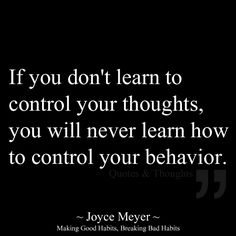 If you don't learn to control your thoughts, you will never learn how to control your behavior. ~ Joyce Meyer, Making good habits, breaking bad habits. ~